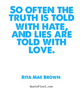 Rita Mae Brown picture quotes - So often the truth is told with hate, and lies are told.. - Friendship quote