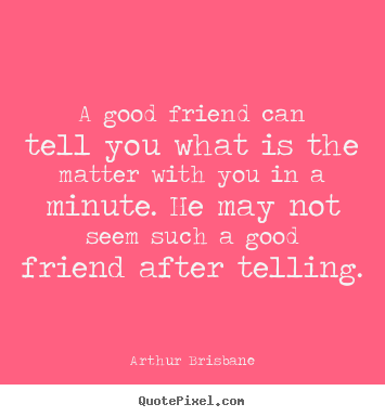 Friendship sayings - A good friend can tell you what is the matter with you in a minute...