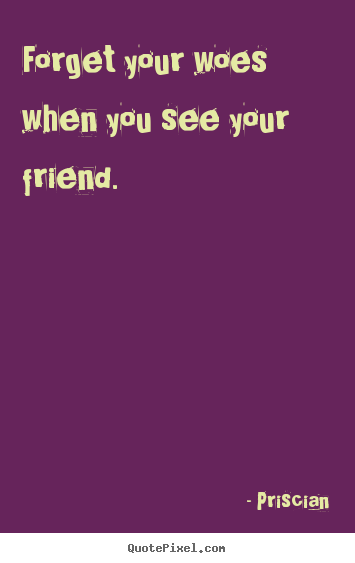 Friendship quotes - Forget your woes when you see your friend.