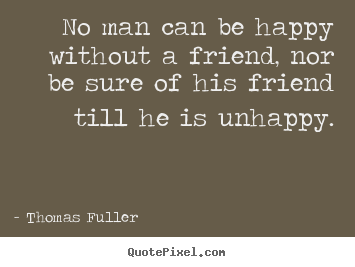 Happy Quotes About Friendship Impressive Quote About Friendship  No Man Can Be Happy Without A Friend Nor