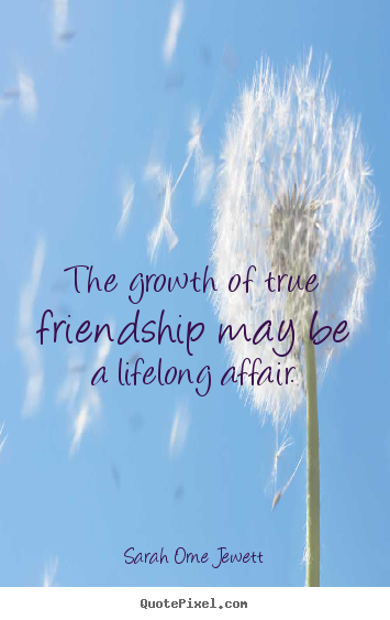 Sarah Orne Jewett picture quotes - The growth of true friendship may be a lifelong affair. - Friendship quotes
