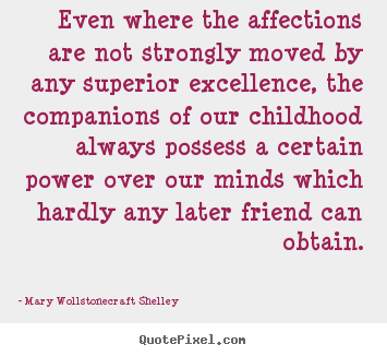 Even where the affections are not strongly moved by any superior excellence,.. Mary Wollstonecraft Shelley famous friendship quotes