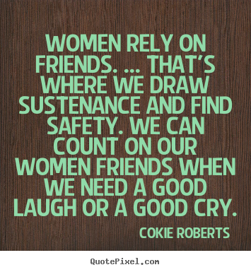 women rely on friends that 39 s where we draw sustenance