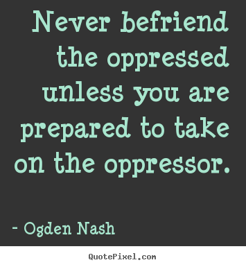 Never befriend the oppressed unless you are prepared to take on the.. Ogden Nash  friendship quote