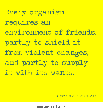Make personalized poster quotes about friendship - Every organism requires an environment of friends, partly..