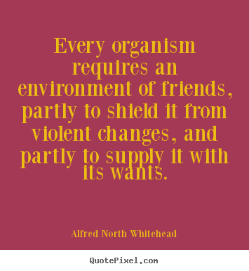 Alfred North Whitehead picture quotes - Every organism requires an environment of friends, partly to shield.. - Friendship quote