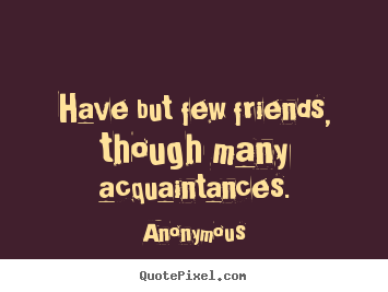 Anonymous picture quote - Have but few friends, though many acquaintances. - Friendship quotes