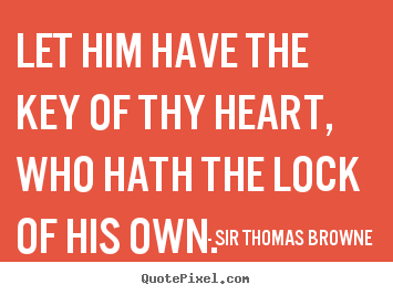Quotes about friendship - Let him have the key of thy heart, who hath the lock..