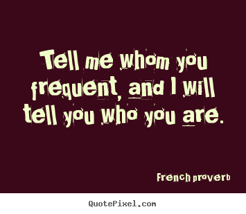 French Proverb picture quotes - Tell me whom you frequent, and i will tell you who.. - Friendship quote