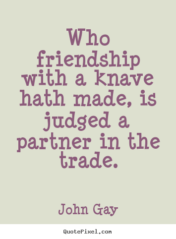 John Gay picture quotes - Who friendship with a knave hath made, is judged a partner in the trade. - Friendship quotes