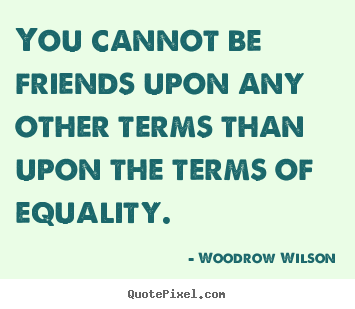 You cannot be friends upon any other terms than.. Woodrow Wilson great friendship quotes