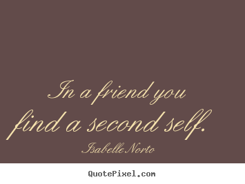 In a friend you find a second self. Isabelle Norto  friendship quote