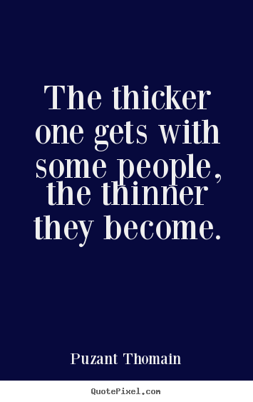 The thicker one gets with some people, the thinner they become. Puzant Thomain  friendship quotes