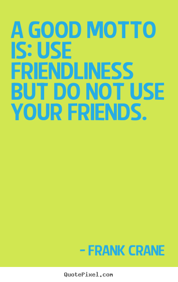 Friendship quote - A good motto is: use friendliness but do not use your friends.