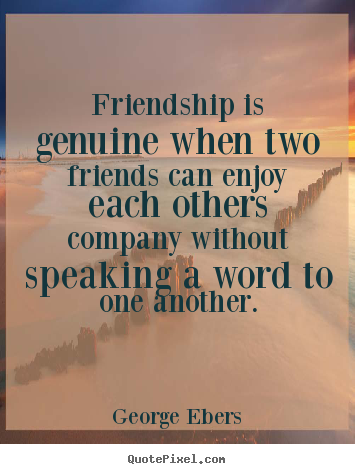 George Ebers Quotes  Friendship is genuine when two friends can enjoy