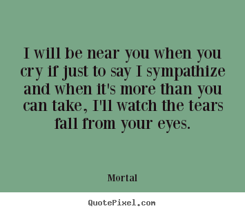 Quote about friendship - I will be near you when you cry if just to say i sympathize..