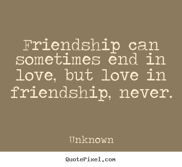 Quotes about friendship - Friendship can sometimes end in love, but love in friendship, never.