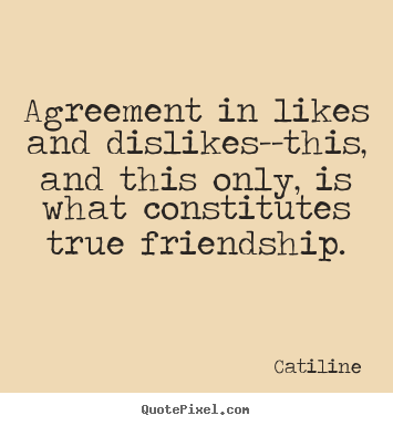 Catiline picture quote - Agreement in likes and dislikes--this, and this only, is what constitutes.. - Friendship quote