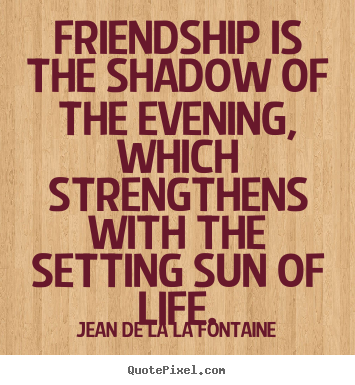 Create Your Own Picture Quotes About Friendship Friendship Is The Shadow Of The Evening Which