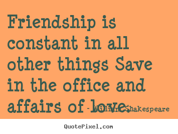 Friendship is constant in all other things save in the.. William Shakespeare popular friendship quotes