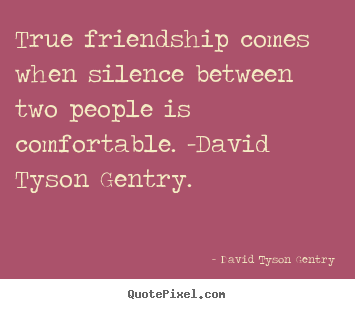 David Tyson Gentry poster quote - True friendship comes when silence between two people is comfortable... - Friendship quote