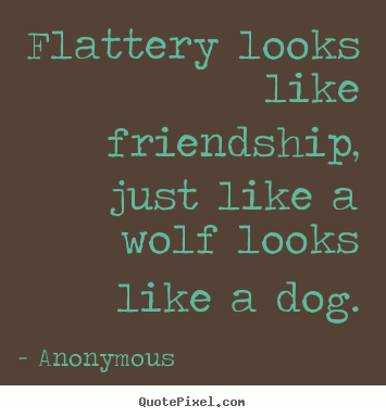 Quotes about friendship - Flattery looks like friendship, just like a wolf looks like a dog.
