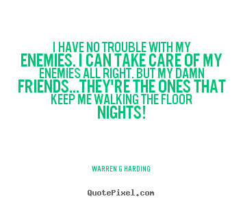 Make picture quotes about friendship - I have no trouble with my enemies. i can take care of..