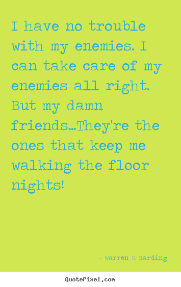 Friendship quotes - I have no trouble with my enemies. i can take care..