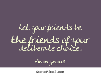 Anonymous picture quotes - Let your friends be the friends of your deliberate choice. - Friendship quotes