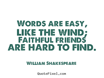Make personalized picture quotes about friendship - Words are easy, like the wind; faithful friends are hard to..