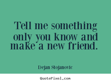 Dejan Stojanovic picture quotes - Tell me something only you know and make a new friend.  - Friendship quotes