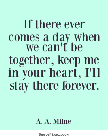 A. A. Milne picture quotes - If there ever comes a day when we can't be together, keep.. - Friendship quotes