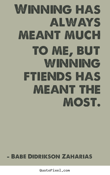 Winning has always meant much to me, but winning ftiends.. Babe Didrikson Zaharias popular friendship quotes