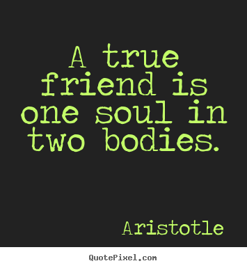 A true friend is one soul in two bodies. Aristotle famous friendship quote