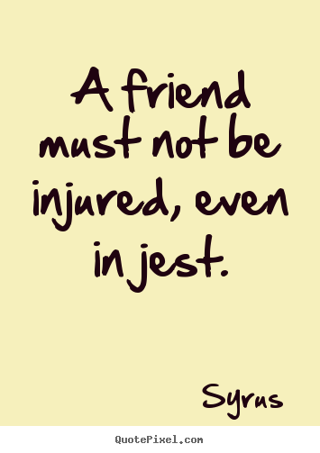 Syrus picture quotes - A friend must not be injured, even in jest. - Friendship quote
