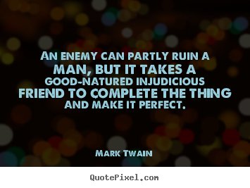Mark Twain image quotes - An enemy can partly ruin a man, but it takes a.. - Friendship quote