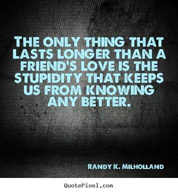 Friendship quotes - The only thing that lasts longer than a friend's love is..
