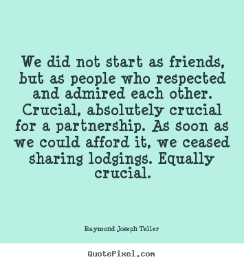 Quotes about friendship - We did not start as friends, but as people who respected and..