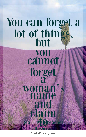 Quote about friendship - You can forget a lot of things, but you cannot forget a woman's..