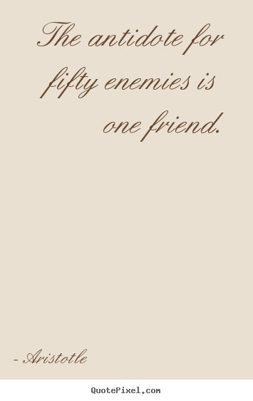 Aristotle picture quote - The antidote for fifty enemies is one friend. - Friendship quotes