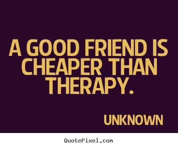 Charmant Design Your Own Poster Quotes About Friendship   A Good Friend Is Cheaper  Than Therapy.