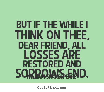 Quotes about friendship - But if the while i think on thee, dear friend, all losses..