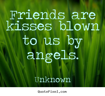 Unknown picture quote - Friends are kisses blown to us by angels. - Friendship quotes