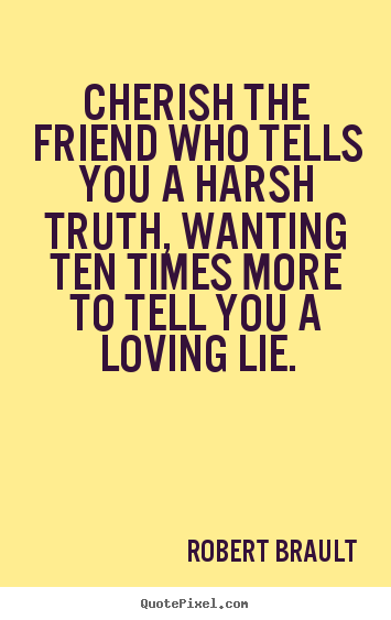 How to make picture quotes about friendship - Cherish the friend who tells you a harsh truth, wanting..
