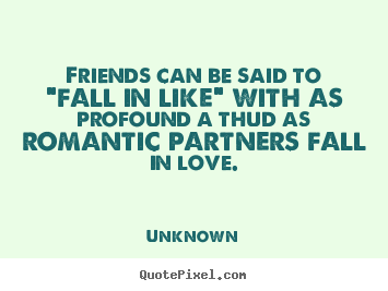 "Unknown poster quotes - Friends can be said to ""fall in like"" with as.. - Friendship quotes"