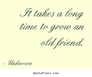 Sayings about friendship - It takes a long time to grow an old friend.
