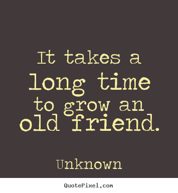 Quotes about friendship - It takes a long time to grow an old friend.