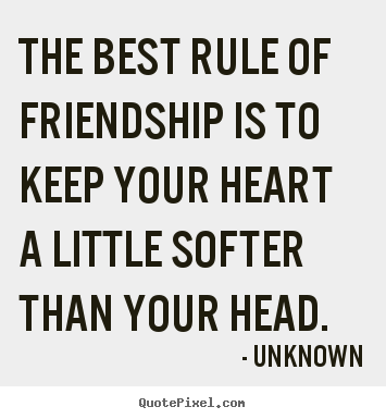 Quotes about friendship - The best rule of friendship is to keep your heart a little..