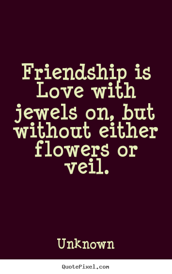 Unknown poster quotes - Friendship is love with jewels on, but without either flowers or veil. - Friendship quote