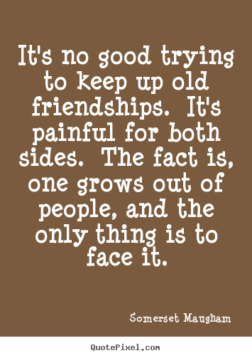 Somerset Maugham picture quotes - It's no good trying to keep up old friendships. .. - Friendship quotes